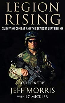 [Morris, Jeff, Mickler, LC]のLEGION RISING: Surviving Combat And The Scars It Left Behind (English Edition)