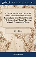 A Faithful Account of the Conduct of Provost James Innes and Baillie James Innes in Elgin, in the Affair of Alves, and of the Process That Followed Thereupon Before the Commissary of Murray