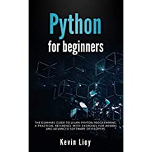 Python for Beginners: The dummies guide to learn Python Programming. A practical reference with exercises for newbie and advanced developers.