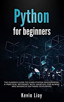Python for Beginners: The dummies guide to learn Python Programming. A practical reference with exercises for newbie and advanced developers. by [Lioy, Kevin]
