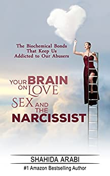 Your Brain on Love, Sex and the Narcissist: The Biochemical Bonds That Keep Us Addicted to Our Abusers by [ARABI, SHAHIDA]