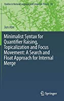 Minimalist Syntax for Quantifier Raising, Topicalization and Focus Movement: A Search and Float Approach for Internal Merge (Studies in Natural Language and Linguistic Theory)