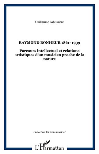 Raymond Bonheur : 1861-1939 : parcours intellectuel et relations artistiques d'un musicien proche de la nature