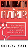 Communication In Relationships: How To Build And Maintain Bonds With People In Life, Love, And The Workplace
