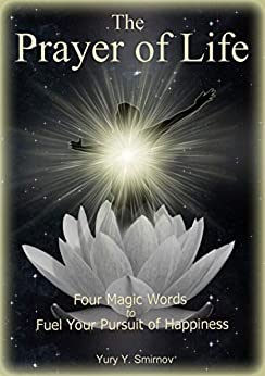 The Prayer of Life: Four Magic Words to Fuel Your Pursuit of Happiness by [Smirnov, Yuri]