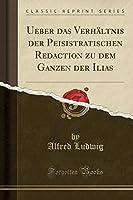 Ueber Das Verhaeltnis Der Peisistratischen Redaction Zu Dem Ganzen Der Ilias (Classic Reprint)