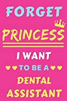 Forget Princess I Want To Be A Dental Assistant: lined notebook,Funny Gift for Girls,women