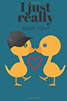 I JUST REALLY DUCK YOU!: SWEETEST DAY, VALENTINE'S DAY, EASTER, OR JUST BECAUSE GIFT