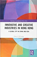 Innovative and Creative Industries in Hong Kong: A Global City in China and Asia (Routledge Contemporary China Series)