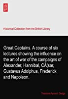 Great Captains. A course of six lectures showing the influence on the art of war of the campaigns of Alexander, Hannibal, Cæsar, Gustavus Adolphus, Frederick and Napoleon.