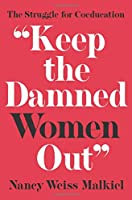 Keep the Damned Women Out: The Struggle for Coeducation (William G. Bowen Memorial Series in Higher Education)