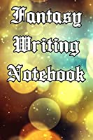 Fantasy Writing Notebook: Record Notes, Ideas, Courses, Reviews, Styles, Best Locations and Records of Your Fantasy Novels