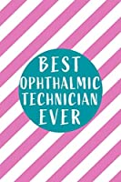 Best Ophthalmic Technician Ever: Perfect Gift for Birthday, Appreciation day,Business conference, management week, recognition day or Christmas from friends, coworkers and family.( Blank Lined Journal Notebook Diary )