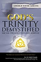 God's Trinity Demystified: The Veil Covering It Is Finally Removed