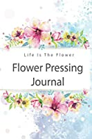 Flower pressing Journal: Make Flowers Last Longer , Record and Keep Track Idea , Flower ,Everything You Need to Improve Your Skill.