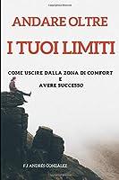Andare Oltre  I Tuoi Limiti: COME USCIRE DALLA ZONA DI COMFORT  E  AVERE SUCCESSO