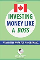 Investing money Like a Boss: Canadian Edition - Exactly what you should invest in, what to buy and how to do it with visuals: Very Little Work for a Big Reward. Spend only 4 lazy hours a year!