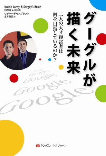グーグルが描く未来 二人の天才経営者は何を目指しているのか? [単行本] / リチャード L ブラント (著); 土方 奈美 (翻訳); 武田ランダムハウスジャパン (刊)