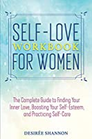 Self-Love Workbook for Women: The Complete Guide to Finding Your Inner Love, Boosting Your Self-Esteem, and Practicing Self-Care