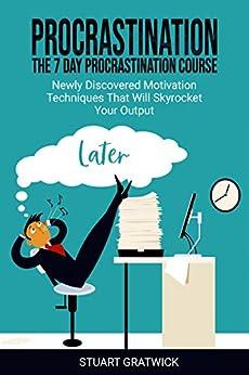 Procrastination: The 7 Day Procrastination Course. Newly Discovered Motivation Techniques That Will Skyrocket Your Output (Anti-procrastination, Mind Management, Finishing, Motivation) by [Gratwick, Stuart ]