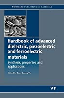 Handbook of Advanced Dielectric, Piezoelectric and Ferroelectric Materials: Synthesis, Properties and Applications (Woodhead Publishing Series in Electronic and Optical Materials)