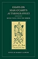 Essays on Sean O'Casey's Autobiographies: Reflections Upon the Mirror