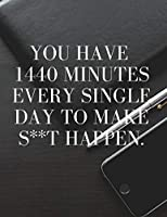 You Have 1440 Minutes Every Single Day To Make S**t Happen.  Motivation Notebook. 110 pages
