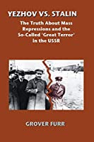 Yezhov Vs. Stalin: The Truth About Mass Repressions and the So-Called Great Terror in the USSR