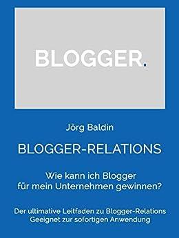 BLOGGER-RELATIONS: Wie kann ich Blogger für mein Unternehmen gewinnen? (German Edition) by [Baldin, Jörg]