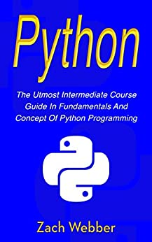 Python: The Utmost Intermediate Course Guide in Fundamentals and Concept of Python Programming by [Webber, Zach]