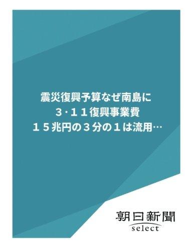 震災復興予算なぜ南島に 3・11復興事業費15兆円の3分の1は流用… (朝日新聞デジタルSELECT)