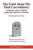 The Truth About The Final Care Industry: Exposing the Current Cemetery Crisis in America