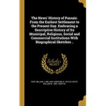 The News' History of Passaic. from the Earliest Settlement to the Present Day. Embracing a Descriptive History of Its Municipal, Religious, Social and ... Institutions with Biographical Sketches ..