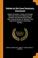 Debate at the Lane Seminary, Cincinnati: Speech of James A. Thome, of Kentucky, Delivered at the Annual Meeting of the American Anti-Slavery Society, May 6, 1834. Letter of the Rev. Dr. Samuel H. Cox, Against the American Colonization Society. --