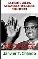 LA MORTE CHE HA STRANGOLATO IL CUORE DELL'AFRICA: Leader Africani le cui Assassine Hanno Sconvolto il Continente e Beneficiato di Interessi Stranieri