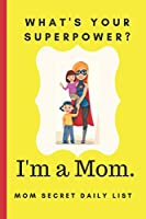 What's your Superpower? I'm a Mom. Mom Secret Daily List: Weekly & Daily Planner Organizer For Do it All Mothers. To do list and Checklist Agenda to Save you Time.