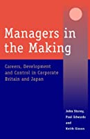 Managers in the Making: Careers, Development and Control in Corporate Britain and Japan (Industrial Management series)