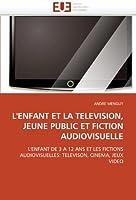 L'ENFANT ET LA TELEVISION, JEUNE PUBLIC ET FICTION AUDIOVISUELLE: L'ENFANT DE 3 A 12 ANS ET LES FICTIONS AUDIOVISUELLES: TELEVISON, CINEMA, JEUX VIDEO (Omn.Univ.Europ.)