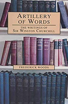 Artillery of Words: The Writings of Sir Winston Churchill by [Woods, Frederick]