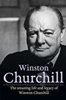 Winston Churchill: The Amazing Life and Legacy of Winston Churchill