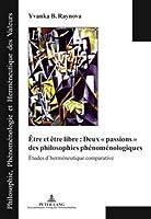 """Être Et Être Libre: Deux """"Passions"""" Des Philosophies Phenomenologiques: Etudes D'hermeneutique Comparative (Philosophie, Phaenomenologie Und Hermeneutik Der Werte)"""