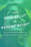 From Burning Out to Burning Bright: Get Your Life Back by Healing Your Thoughts, Memories, and Emotions