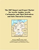 The 2007 Import and Export Market for Acyclic Amides, Acyclic Carbamates, and Their Derivatives and Salts Thereof in Germany