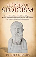 Secrets of Stoicism: Discover the Stoic Philosophy and the Art of Happiness; Increase Your Emotions and Everyday Modern Life by Following This Beginners Guide Suited for Entrepreneurs