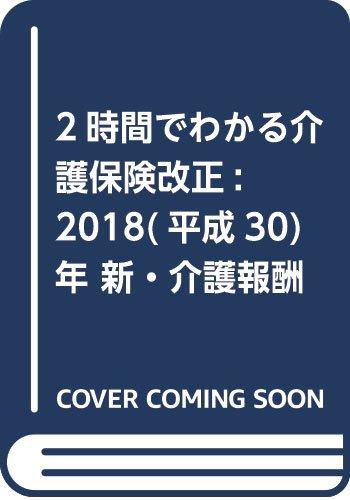 2時間でわかる介護保険改正: 2018(平成30)年 新・介護報酬 超速報版! ...