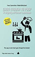 GOOD ENOUGH TO POOP: A slightly different cookbook