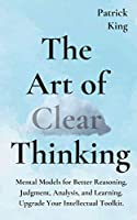 The Art of Clear Thinking: Mental Models for Better Reasoning, Judgment, Analysis, and Learning. Upgrade Your Intellectual Toolkit.