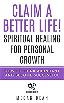 Claim a Better Life! Spiritual Healing for Personal Growth: How to Think Abundant and Become Successful by [Dean, Megan]