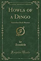 Howls of a Dingo: Australian Bush Rhymes (Classic Reprint)