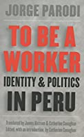 To Be a Worker: Identity and Politics in Peru (Latin America in Translation/En Traduccion/Em Traducao)